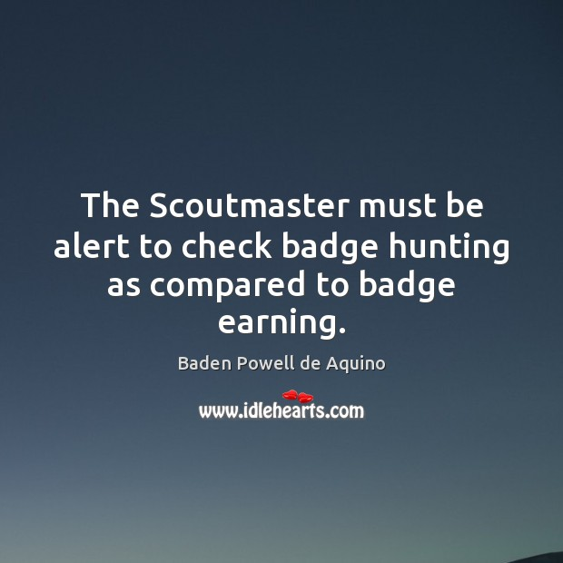 The Scoutmaster must be alert to check badge hunting as compared to badge earning. Baden Powell de Aquino Picture Quote