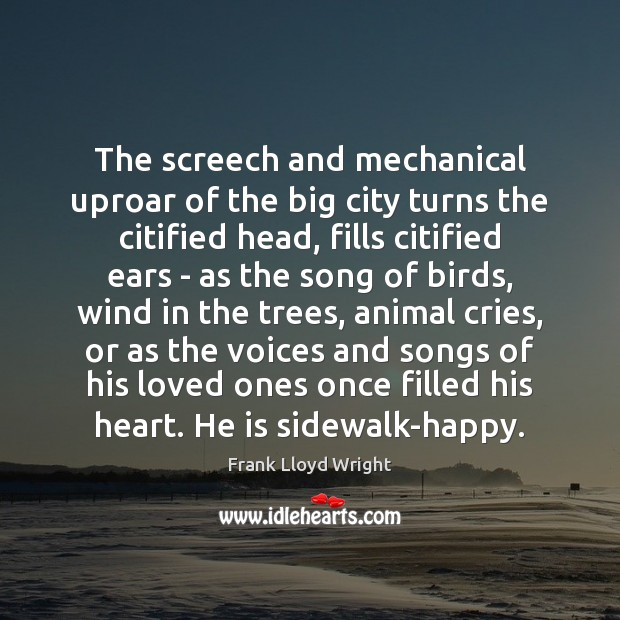 The screech and mechanical uproar of the big city turns the citified Frank Lloyd Wright Picture Quote
