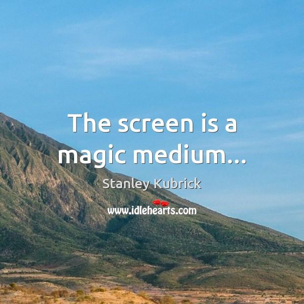 The screen is a magic medium… Image