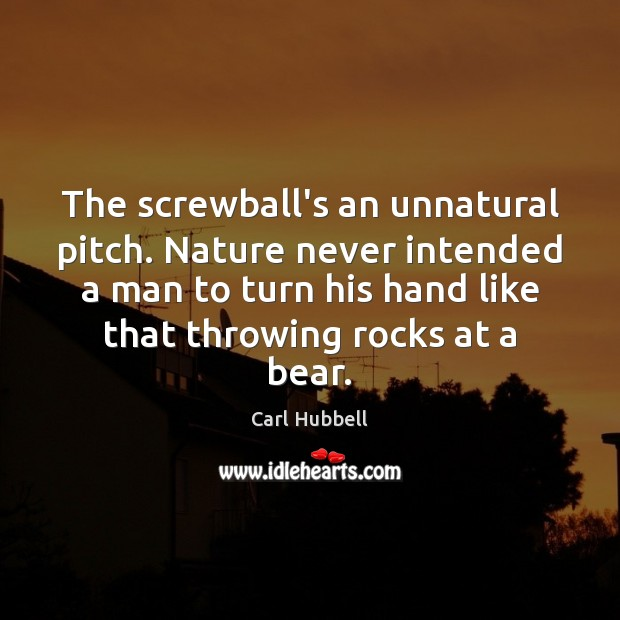 Image, The screwball's an unnatural pitch. Nature never intended a man to turn