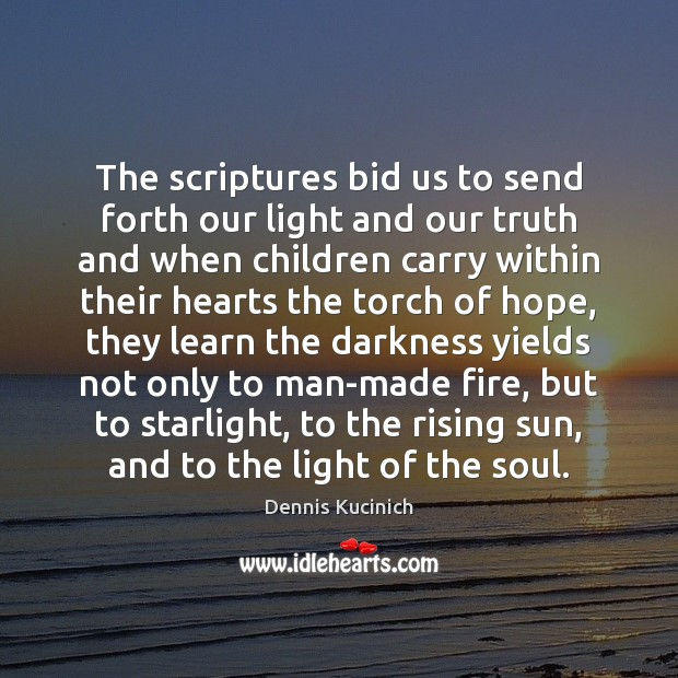The scriptures bid us to send forth our light and our truth Dennis Kucinich Picture Quote