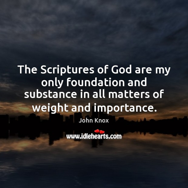 The Scriptures of God are my only foundation and substance in all John Knox Picture Quote