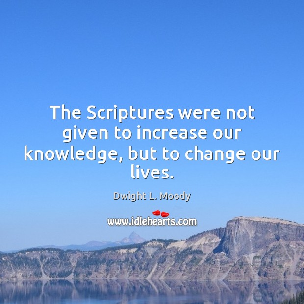 The Scriptures were not given to increase our knowledge, but to change our lives. Image