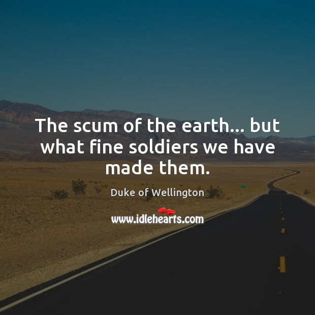 The scum of the earth… but what fine soldiers we have made them. Image