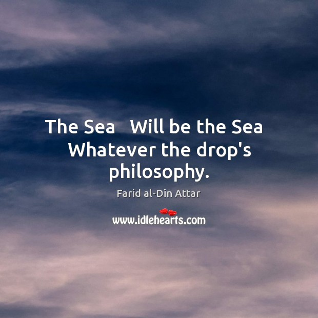 The Sea   Will be the Sea   Whatever the drop's philosophy. Image