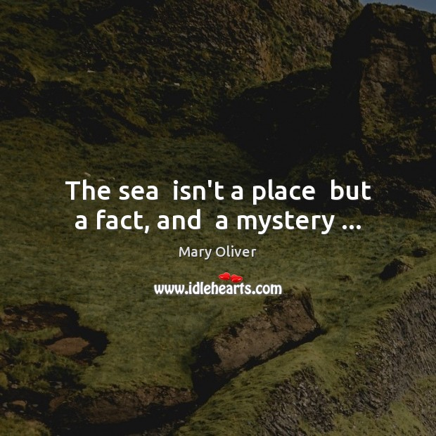 The sea  isn't a place  but a fact, and  a mystery … Mary Oliver Picture Quote