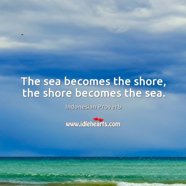 The sea becomes the shore, the shore becomes the sea. Indonesian Proverbs Image