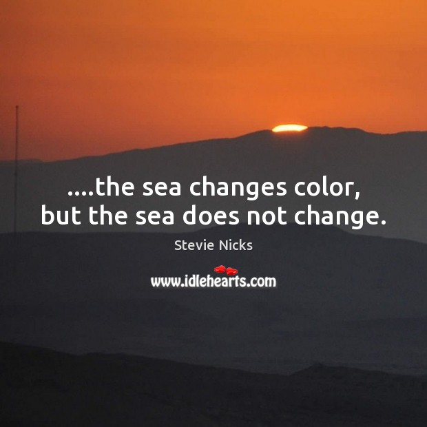 ….the sea changes color, but the sea does not change. Stevie Nicks Picture Quote