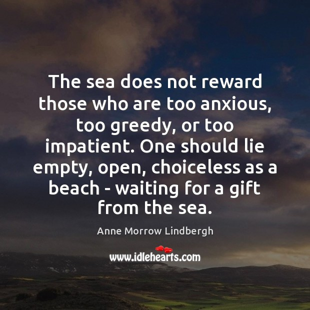 The sea does not reward those who are too anxious, too greedy, Anne Morrow Lindbergh Picture Quote