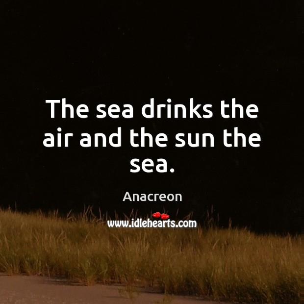 Image, The sea drinks the air and the sun the sea.