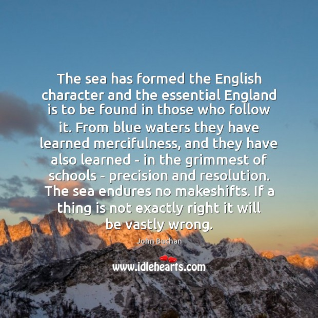 The sea has formed the English character and the essential England is John Buchan Picture Quote