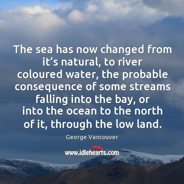 The sea has now changed from it's natural, to river coloured water, the probable Image