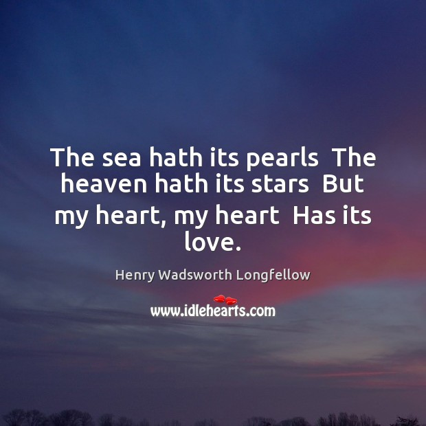 The sea hath its pearls  The heaven hath its stars  But my heart, my heart  Has its love. Henry Wadsworth Longfellow Picture Quote