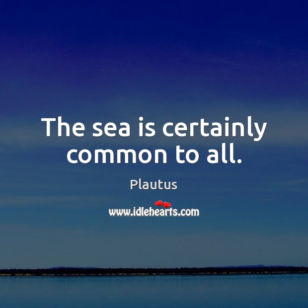 The sea is certainly common to all. Sea Quotes Image