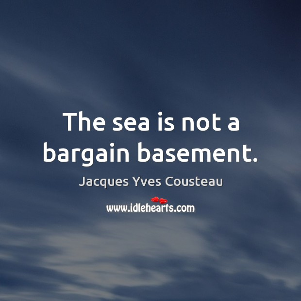The sea is not a bargain basement. Image