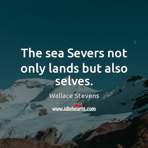 The sea Severs not only lands but also selves. Image