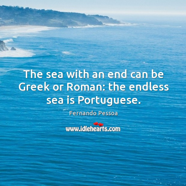 The sea with an end can be Greek or Roman: the endless sea is Portuguese. Image