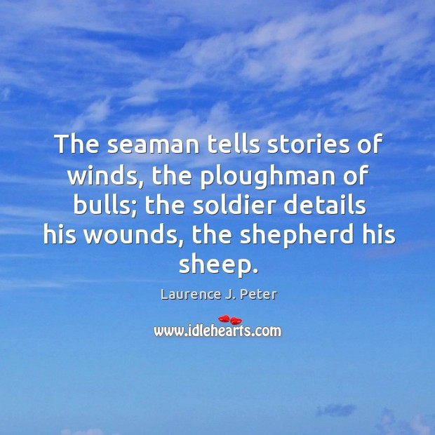 The seaman tells stories of winds, the ploughman of bulls; the soldier details his wounds, the shepherd his sheep. Image