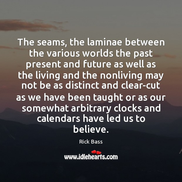 The seams, the laminae between the various worlds the past present and Rick Bass Picture Quote