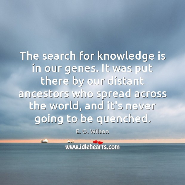 The search for knowledge is in our genes. It was put there E. O. Wilson Picture Quote