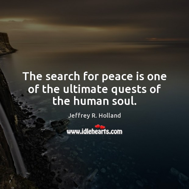 The search for peace is one of the ultimate quests of the human soul. Jeffrey R. Holland Picture Quote