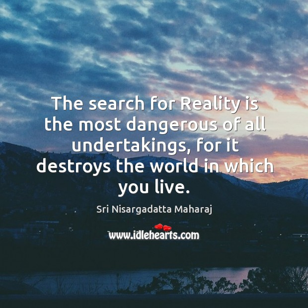 The search for Reality is the most dangerous of all undertakings, for Image