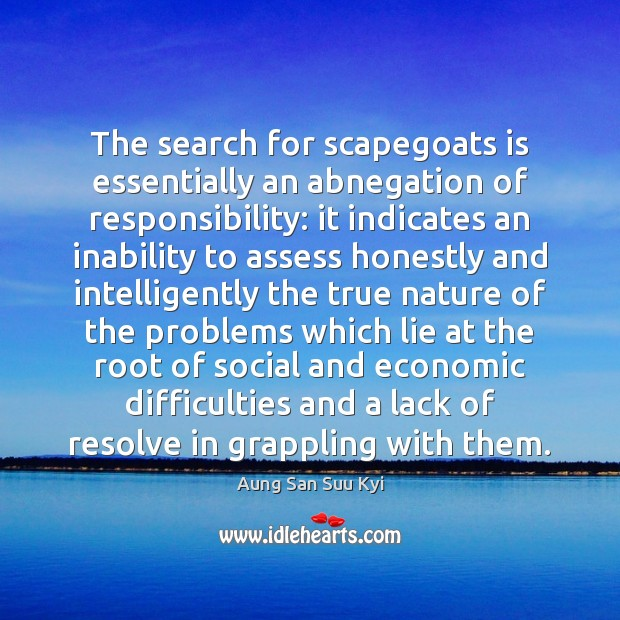 The search for scapegoats is essentially an abnegation of responsibility: it indicates Image