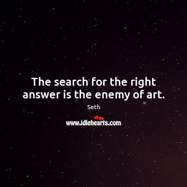 Seth Picture Quote image saying: The search for the right answer is the enemy of art.