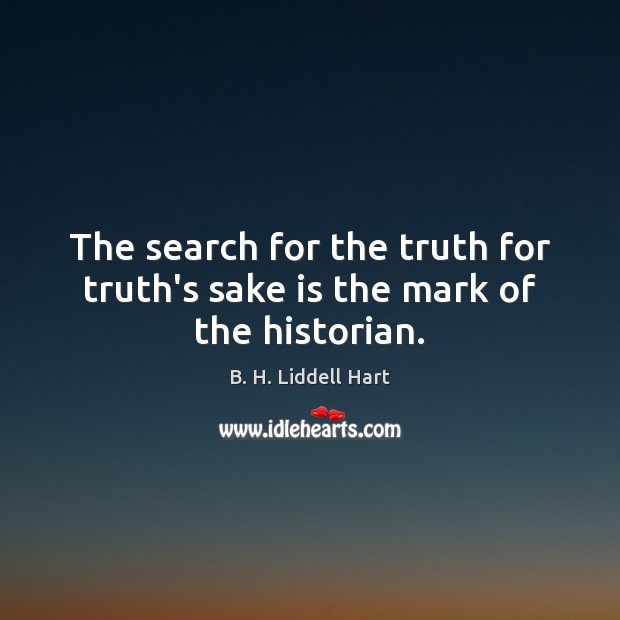 The search for the truth for truth's sake is the mark of the historian. B. H. Liddell Hart Picture Quote