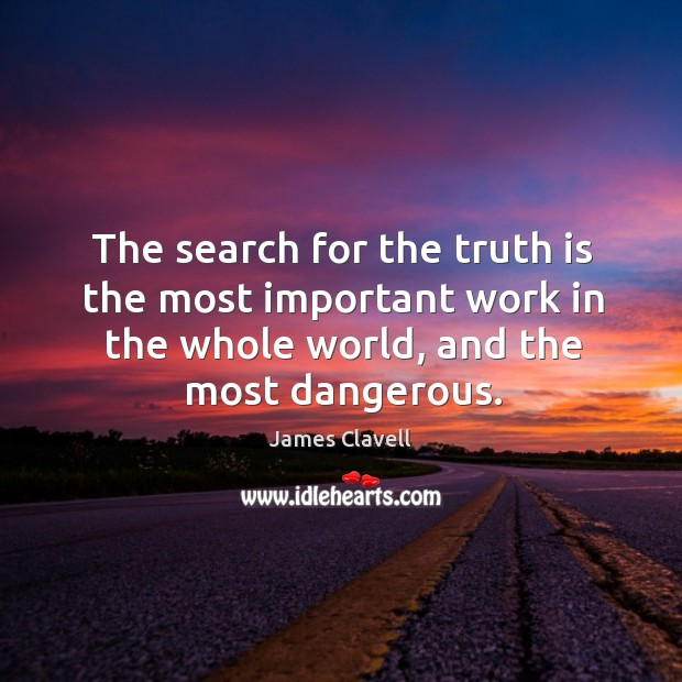 The search for the truth is the most important work in the whole world, and the most dangerous. James Clavell Picture Quote