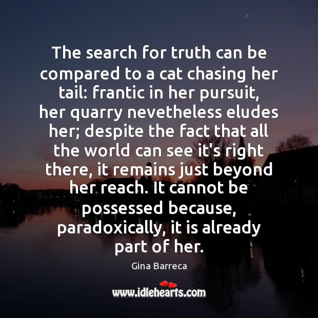 The search for truth can be compared to a cat chasing her Gina Barreca Picture Quote