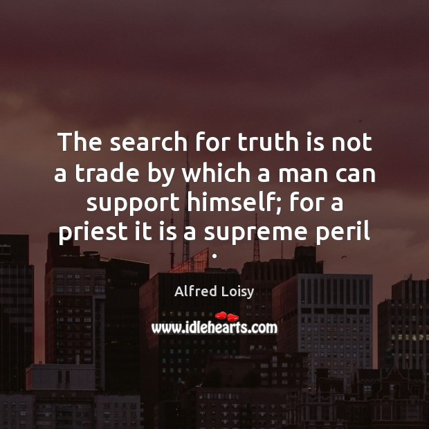 The search for truth is not a trade by which a man Image