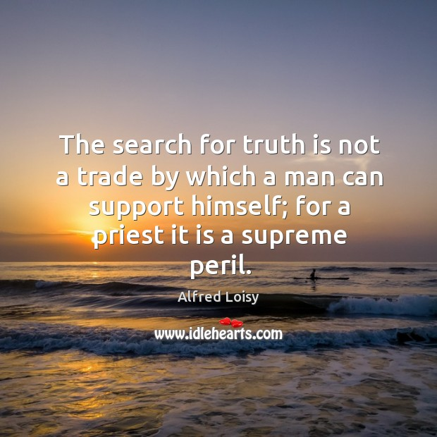 Image, The search for truth is not a trade by which a man can support himself; for a priest it is a supreme peril.