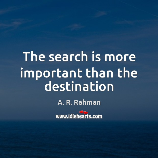 The search is more important than the destination A. R. Rahman Picture Quote