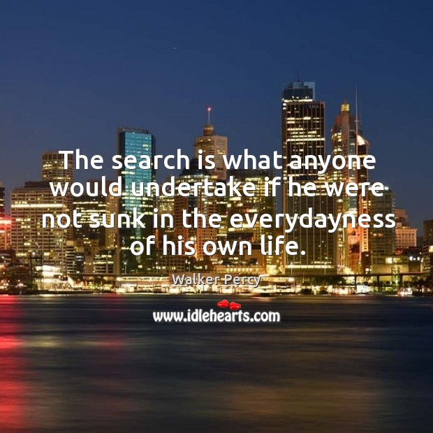 The search is what anyone would undertake if he were not sunk in the everydayness of his own life. Image