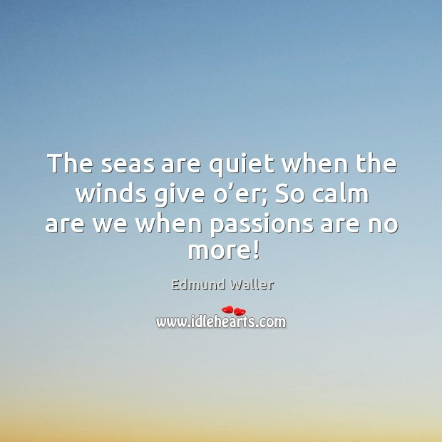 Image, The seas are quiet when the winds give o'er; so calm are we when passions are no more!
