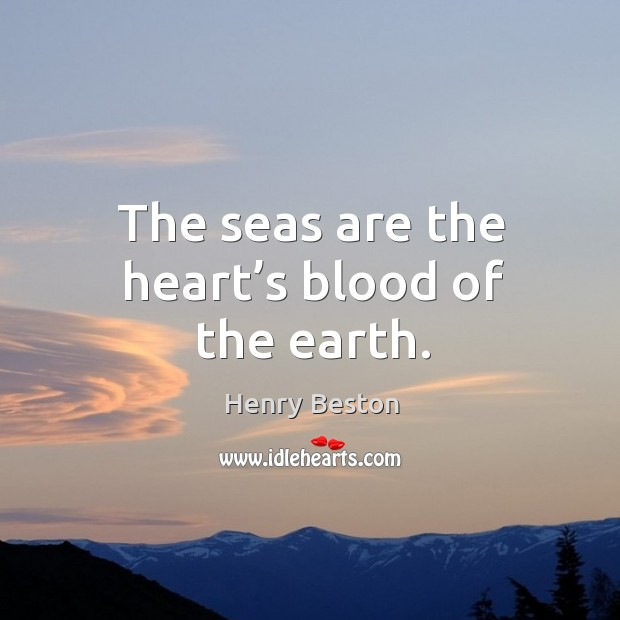 The seas are the heart's blood of the earth. Henry Beston Picture Quote