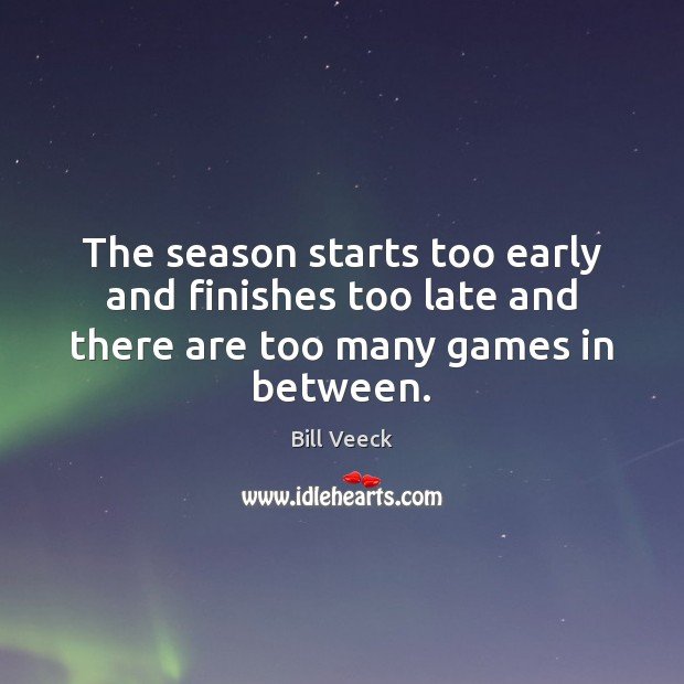 The season starts too early and finishes too late and there are too many games in between. Image