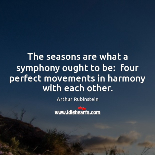 The seasons are what a symphony ought to be:  four perfect movements Arthur Rubinstein Picture Quote
