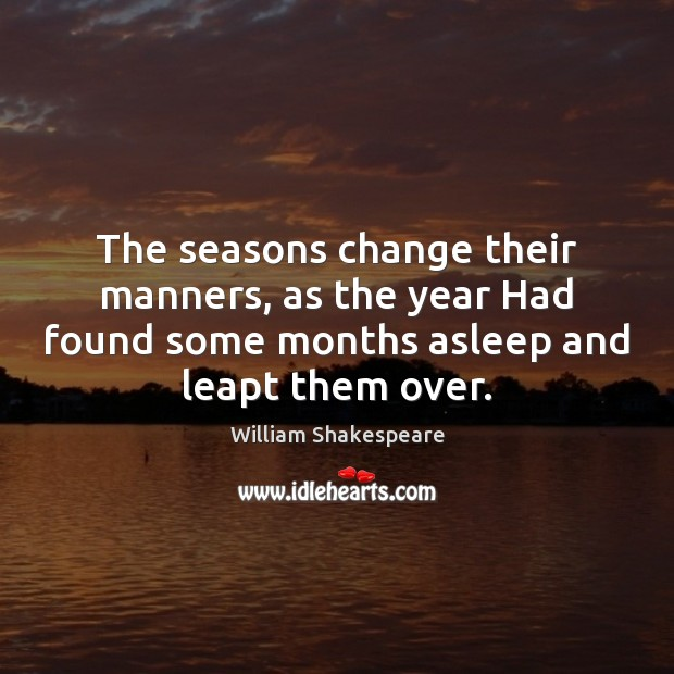 The seasons change their manners, as the year Had found some months William Shakespeare Picture Quote