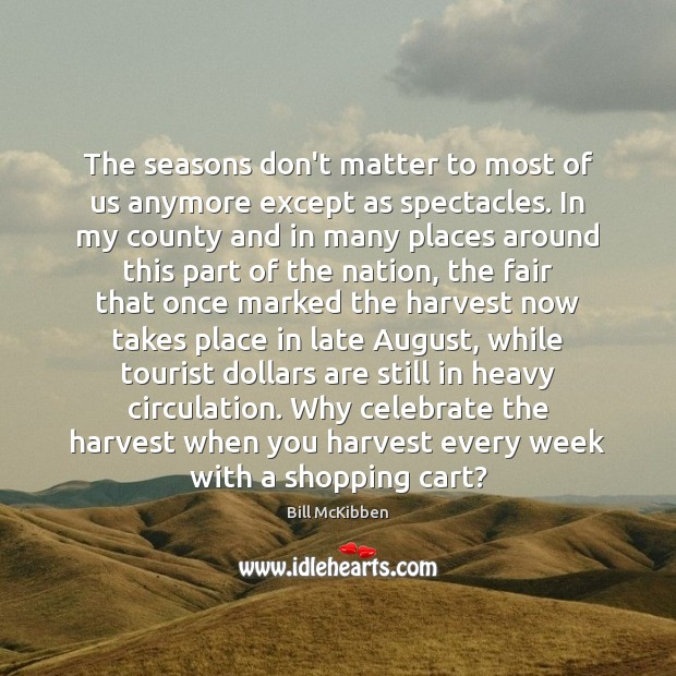 The seasons don't matter to most of us anymore except as spectacles. Bill McKibben Picture Quote