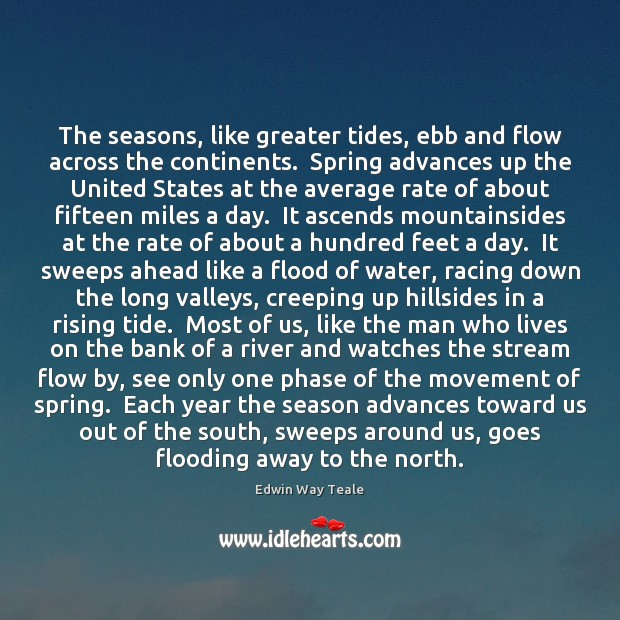 The seasons, like greater tides, ebb and flow across the continents.  Spring Edwin Way Teale Picture Quote