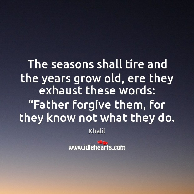The seasons shall tire and the years grow old, ere they exhaust Forgive Quotes Image