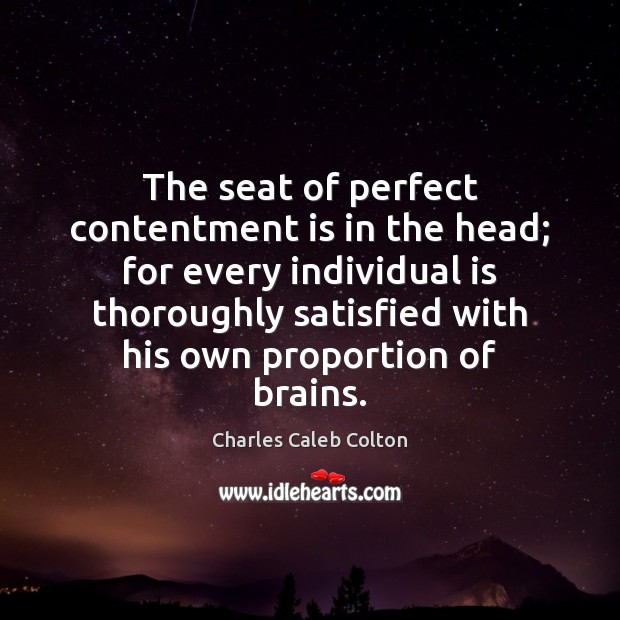 The seat of perfect contentment is in the head; for every individual Charles Caleb Colton Picture Quote
