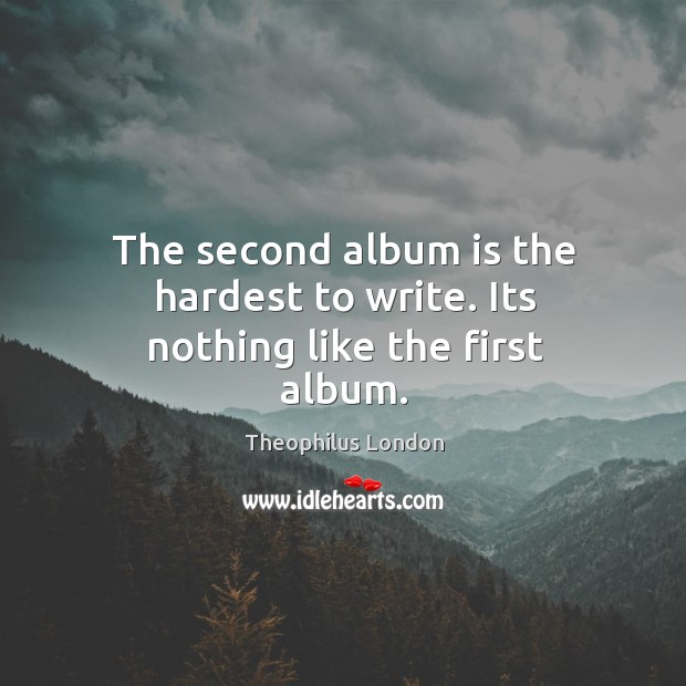 The second album is the hardest to write. Its nothing like the first album. Image