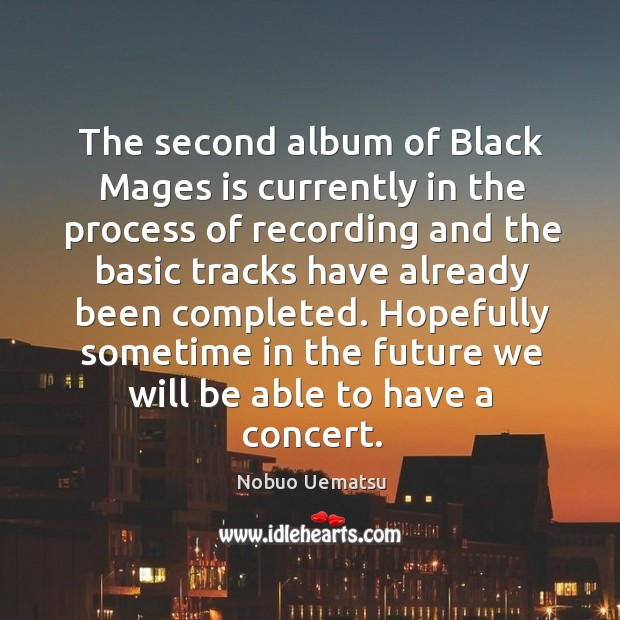 The second album of black mages is currently in the process of recording Nobuo Uematsu Picture Quote