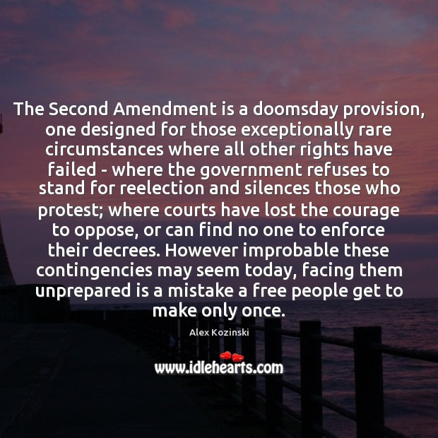 The Second Amendment is a doomsday provision, one designed for those exceptionally Alex Kozinski Picture Quote