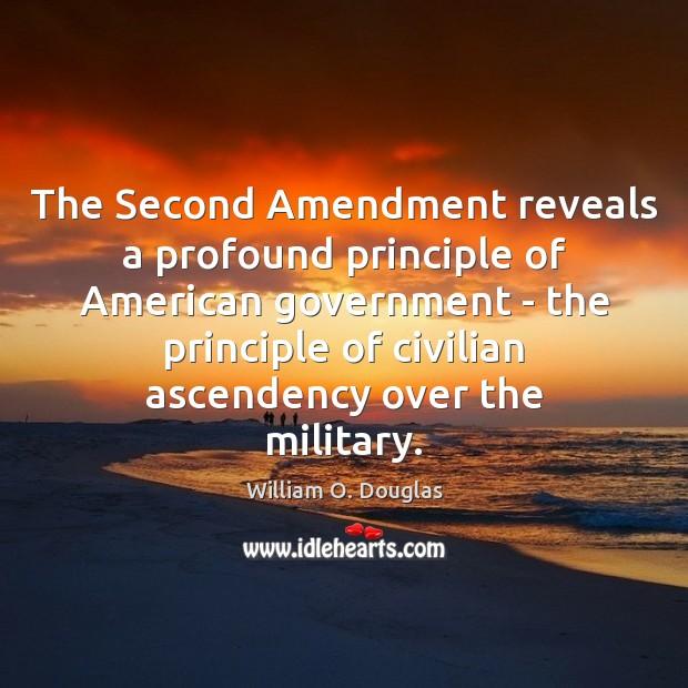 The Second Amendment reveals a profound principle of American government – the William O. Douglas Picture Quote