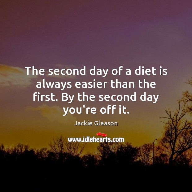 The second day of a diet is always easier than the first. By the second day you're off it. Diet Quotes Image