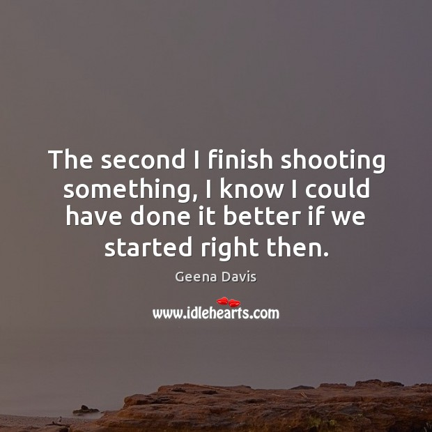The second I finish shooting something, I know I could have done Geena Davis Picture Quote